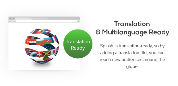 Translation Ready</h3><p>Splash is translation-ready, so by adding a translation file, you can reach new audiences around the globe.&#8221; width=&#8221;620&#8243; height=&#8221;300&#8243;></p><p><img class=