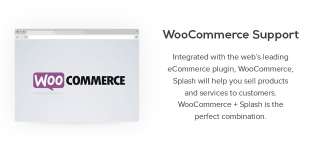 Integrated with the web's leading eCommerce plugin, WooCommerce, Splash will help you sell products and services to customers. Simple to set up and feature-rich, WooCommerce + Splash is the perfect combination.