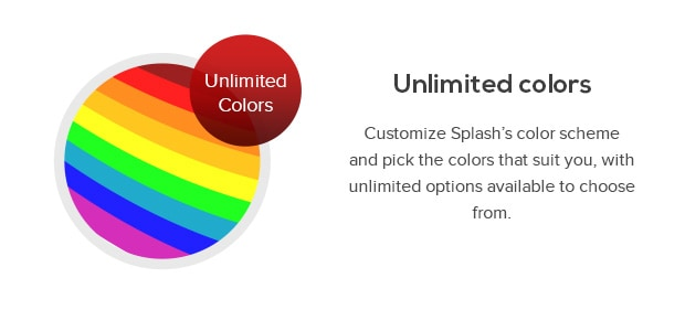 Customize Splash's color scheme and pick the colors that suit you, with unlimited options available to choose from.