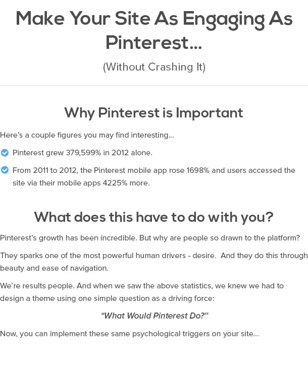 "Make Your Site As Engaging As Pinterest… (Without Crashing It)  Why Pinterest Is Important Here's a couple figures you may find interesting… Pinterest grew 379,599% in 2012 alone. From 2011 to 2012, the Pinterest mobile app rose 1698% and users accessed the site via their mobile apps 4225% more.  What does this have to do with you? Pinterest's growth has been incredible. But why are people so drawn to the platform?  They sparks one of the most powerful human drivers - desire. And they do this through beauty and ease of navigation.   We're results people. And when we saw the above statistics, we knew we had to design a theme using one simple question as a driving force:   ""What Would Pinterest Do?""  Now, you can implement these same psychological triggers on your site..."