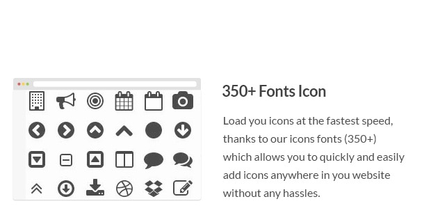 Load you icons at the fastest speed, thanks to our icons fonts (350+) which allows you to quickly and easily add icons anywhere in you website without any hassles.