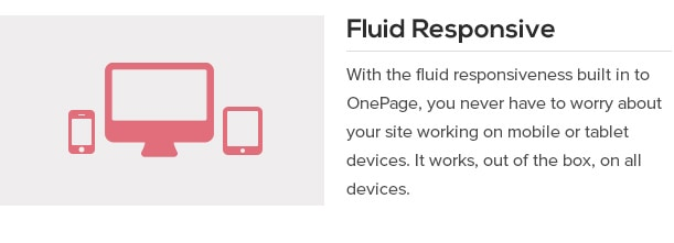 With the fluid responsiveness built in to OnePage, you never have to worry about your site working on mobile or tablet devices. It works, out of the box, on all devices.