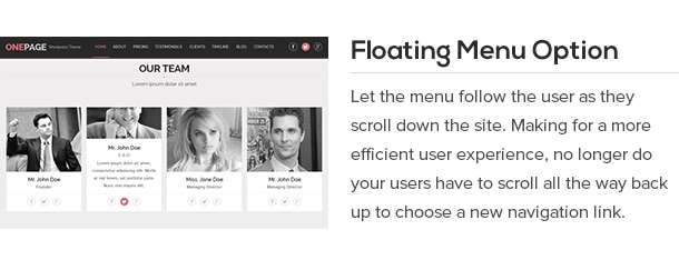 Let the menu follow the user as they scroll and move throughout the site. Making for a more efficient user experience, no longer do your users have to scroll all the way back up to choose a new navigation link.