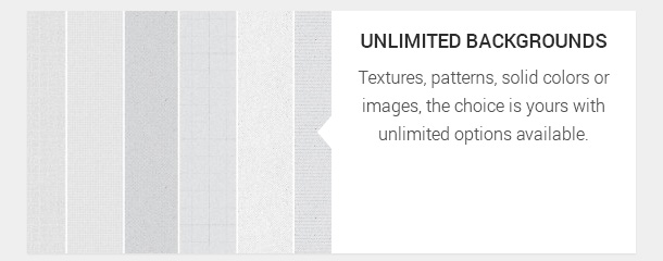 Textures, patterns, solid colors or images, the choice is yours with unlimited options available.