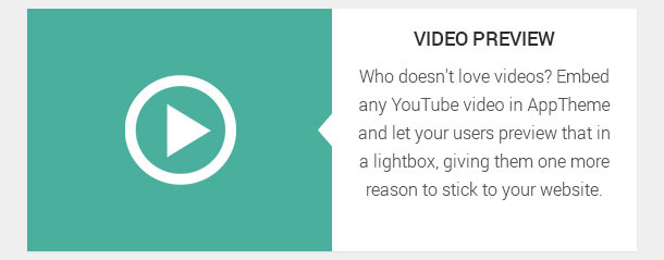 Who doesn't love videos? Embed any YouTube video in AppTheme and let your users preview that in a lightbox, giving them one more reason to stick to your website.