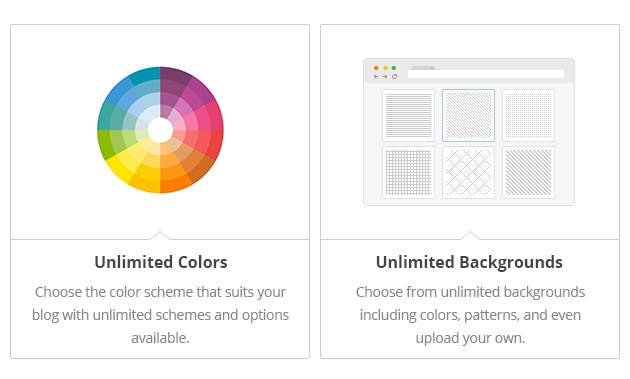 Unlimited Colors - Choose the color scheme that suits your blog with unlimited schemes and options available. Unlimited Backgrounds - Choose from unlimited backgrounds including colors, patterns, and even upload your own.