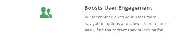 WP MegaMenu gives your users more navigation options and allows them to more easily find the content they're looking for.