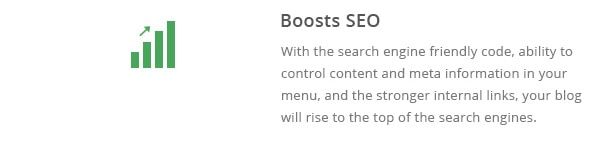 With the search engine friendly code, ability to control content and meta information in your menu, and the stronger internal links, your blog will rise to the top of the search engines.