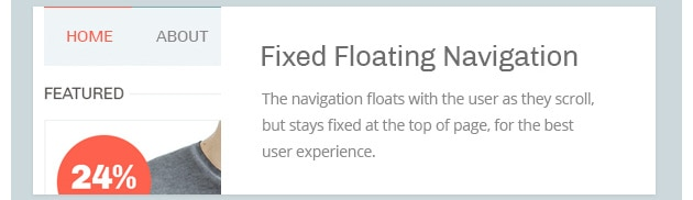The navigation floats with the user as they scroll, but stays fixed at the top of page, for the best user experience.