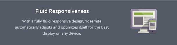 With a fully fluid responsive design, Yosemite automatically adjusts and optimizes itself for the best display on any device.
