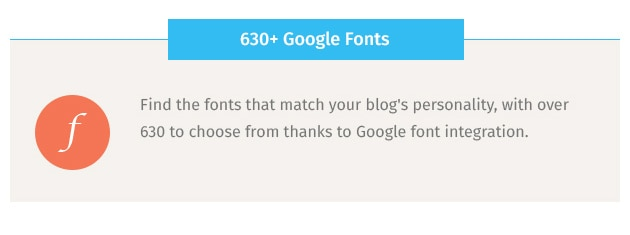 Find the fonts that match your blog's personality, with over 630 to choose from thanks to Google font integration.