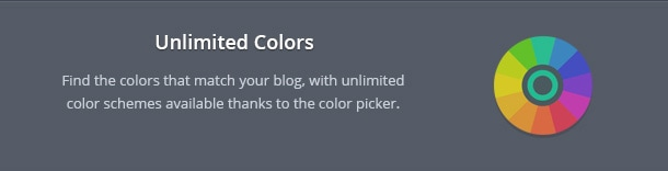 Find the colors that match your blog, with unlimited color schemes available thanks to the color picker.