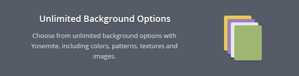 Choose from unlimited background options with Yosemite, including colors, patterns, textures and images.