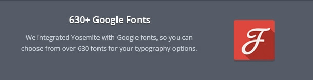 We integrated Yosemite with Google fonts, so you can choose from over 630 fonts for your typography options.
