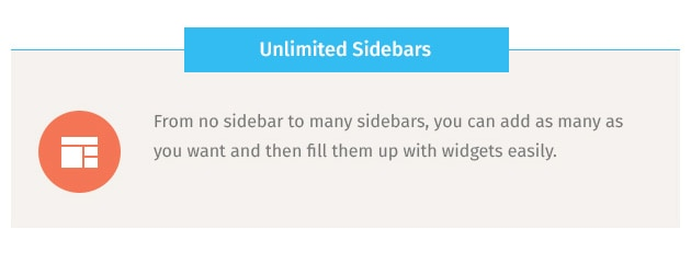 From no sidebar to many sidebars, you can add as many as you want and then fill them up with widgets easily.