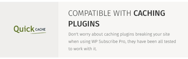 Don't worry about caching plugins breaking your site when using WP Subscribe Pro, they have been all tested to work with it.