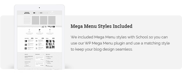 We included Mega Menu styles with School so you can use our WP Mega Menu plugin and use a matching style to keep your blog design seamless.
