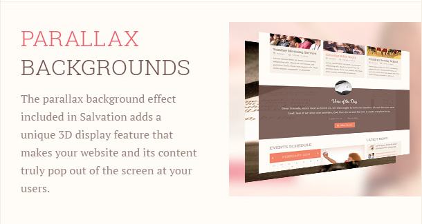 The parallax background effect included in Salvation adds a unique 3D display feature that makes your website and its content truly pop out of the screen at your users.
