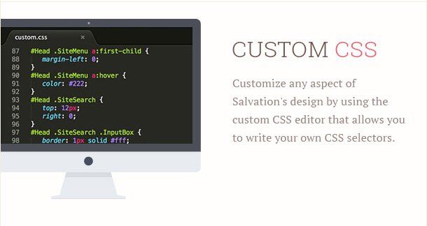 Customize any aspect of Salvation's design by using the custom CSS editor that allows you to write your own CSS selectors.