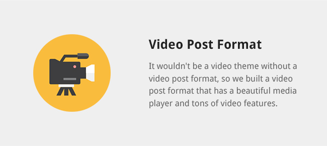 It wouldn't be a video theme without a video post format, so we built a video post format that has a beautiful media player and tons of video features.