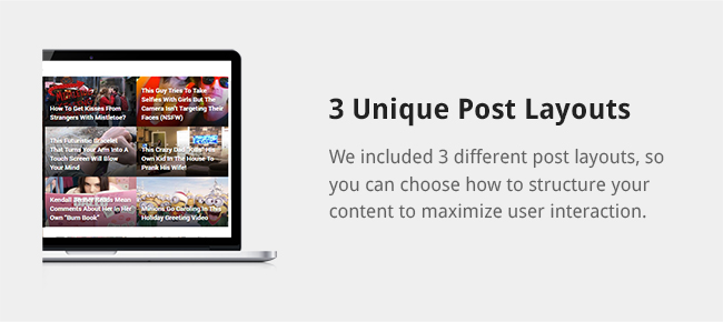 We included 3 different post layouts, so you can choose how to structure your content to maximize user interaction.