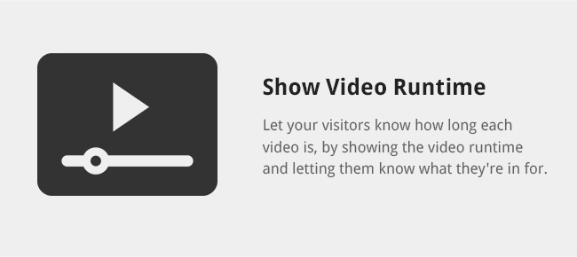 Let your visitors know how long each video is, by showing the video runtime and letting them know what they're in for.