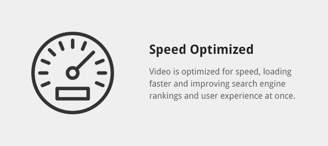 Video is optimized for speed, loading faster and improving search engine rankings and user experience at once.