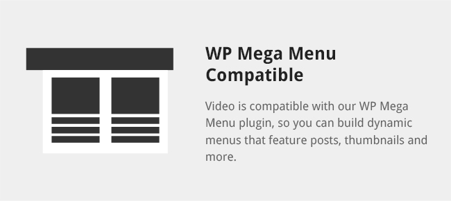 Video is compatible with our WP Mega Menu plugin, so you can build dynamic menus that feature posts, thumbnails and more.