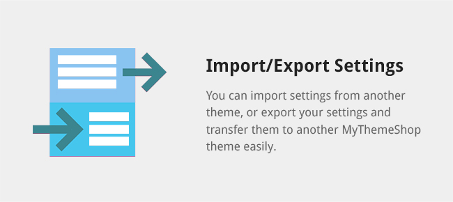 You can import settings from another theme, or export your settings and transfer them to another MyThemeShop theme easily.