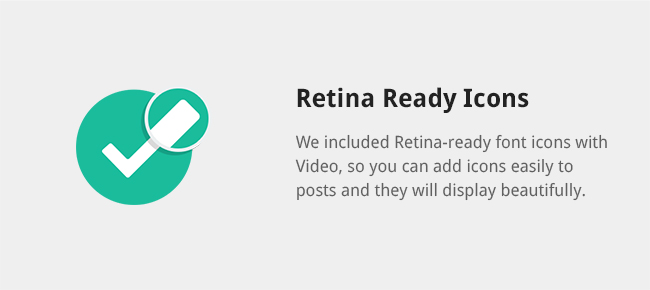 We included Retina-ready font icons with Video, so you can add icons easily to posts and they will display beautifully.