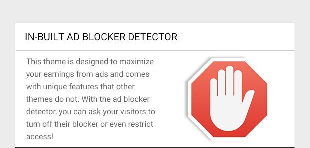 This theme is designed to maximize your earnings from ads and comes with unique features that other themes do not. With the ad blocker detector, you can ask your visitors to turn off their blocker or even restrict access!