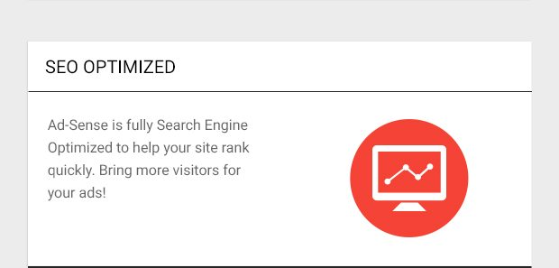 Ad-Sense is fully SEO optimized to help your site rank quickly. Bring more visitors for your ads!