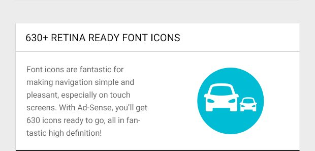 Font icons are fantastic for making navigation simple and pleasant, especially on touch screens. With Ad-Sense, you'll get 630 icons ready to go, all in fantastic high definition!