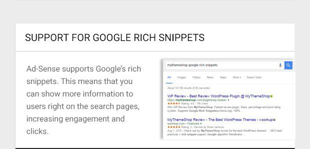 Ad-Sense supports Google's rich snippets. This means that you can show more information to users right on the search pages, increasing engagement and clicks.
