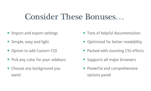 Consider These Bonuses: Import and export settings, Powerful and comprehensive options panel, Simple, easy and light, Tons of helpful documentation, Option to add Custom CSS, Choose any background you want!, Pick any color for your sidebars, Supports all major browsers, Optimized for better readability, Packed with stunning CSS effects,